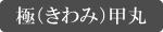 極(きわみ)甲丸